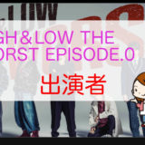 「HiGH & LOW THE WORST EPISODE.0」出演者